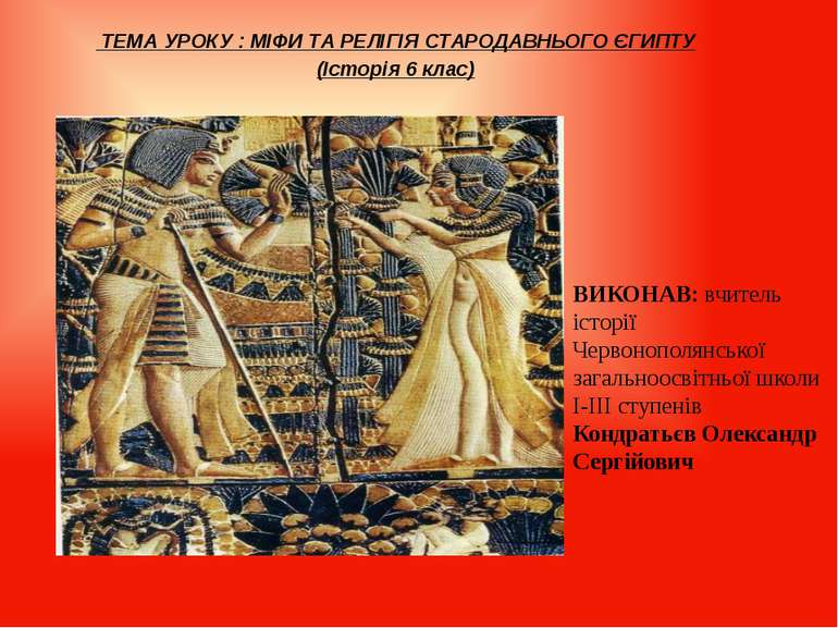 ТЕМА УРОКУ : МІФИ ТА РЕЛІГІЯ СТАРОДАВНЬОГО ЄГИПТУ (Історія 6 клас) ВИКОНАВ: в...