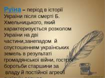 Руїна – період в історії України після смерті Б. Хмельницького, який характер...