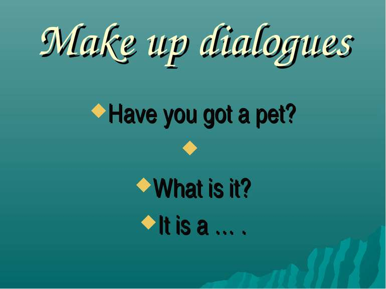Make up dialogues Have you got a pet? What is it? It is a … .