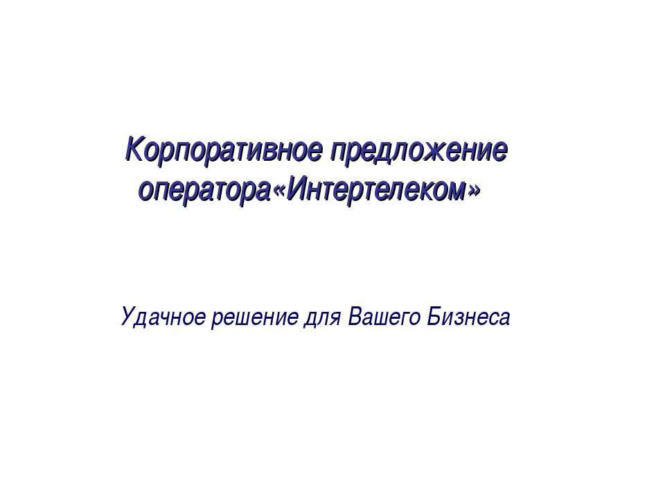 Корпоративное предложение оператора«Интертелеком» Удачное решение для Вашего ...