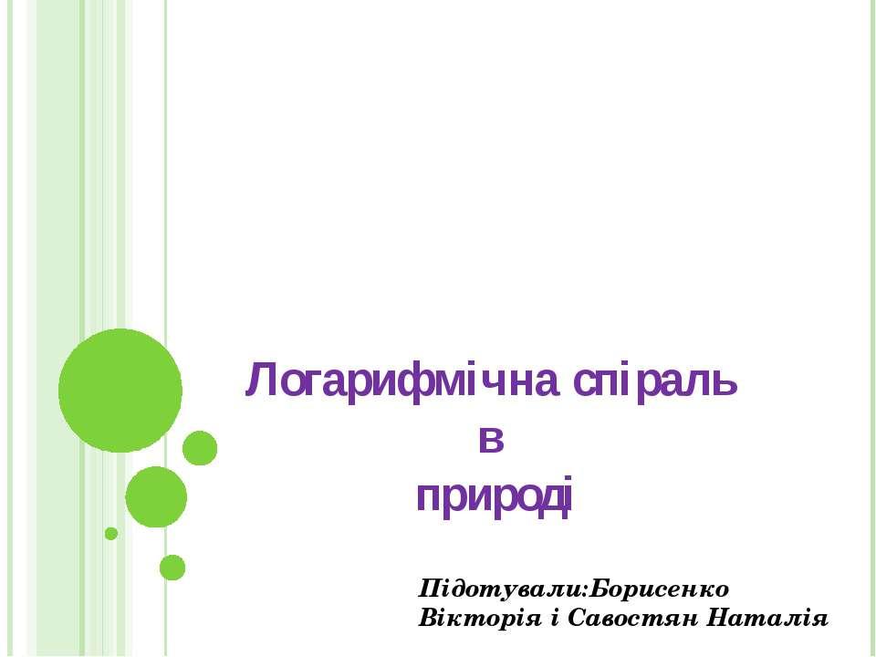 Логарифмічна спіраль в природі Підотували:Борисенко Вікторія і Савостян Наталія