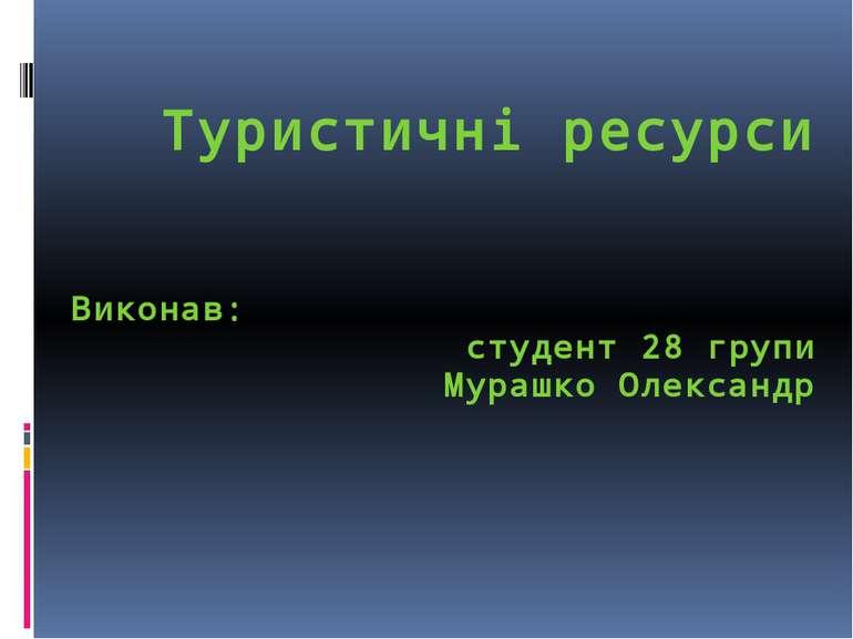 Туристичні ресурси Виконав: студент 28 групи Мурашко Олександр