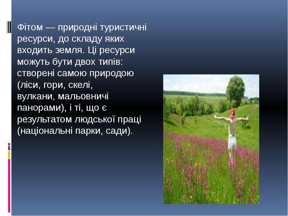 Фітом — природні туристичні ресурси, до складу яких входить земля. Ці ресурси...