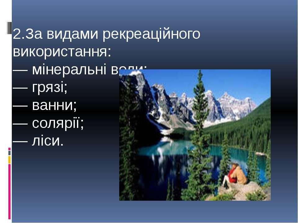 2.За видами рекреаційного використання: — мінеральні води; — грязі; — ванни; ...