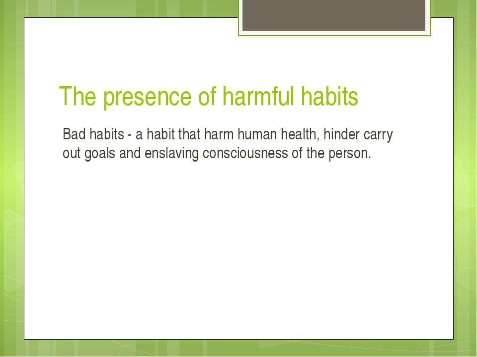 The presence of harmful habits Bad habits - a habit that harm human health, h...
