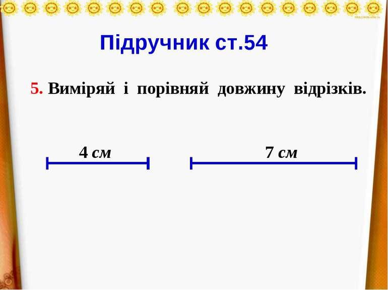 Підручник ст.54 5. Виміряй і порівняй довжину відрізків. 4 см 7 см