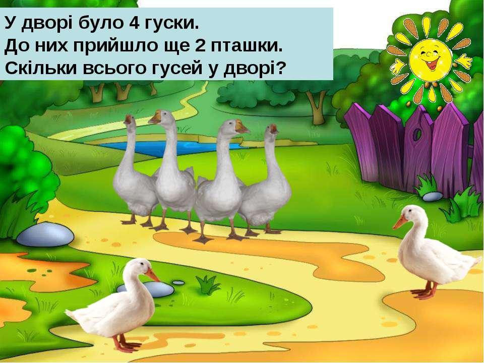 У дворі було 4 гуски. До них прийшло ще 2 пташки. Скільки всього гусей у дворі?