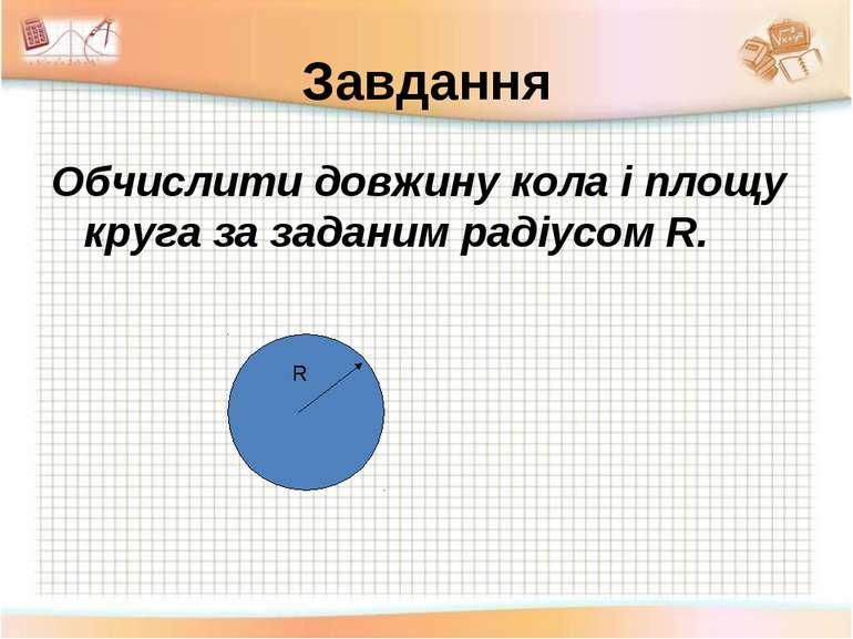 Завдання Обчислити довжину кола і площу круга за заданим радіусом R. R