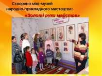 Створено міні-музей народно-прикладного мистецтва: «Золоті руки майстра»