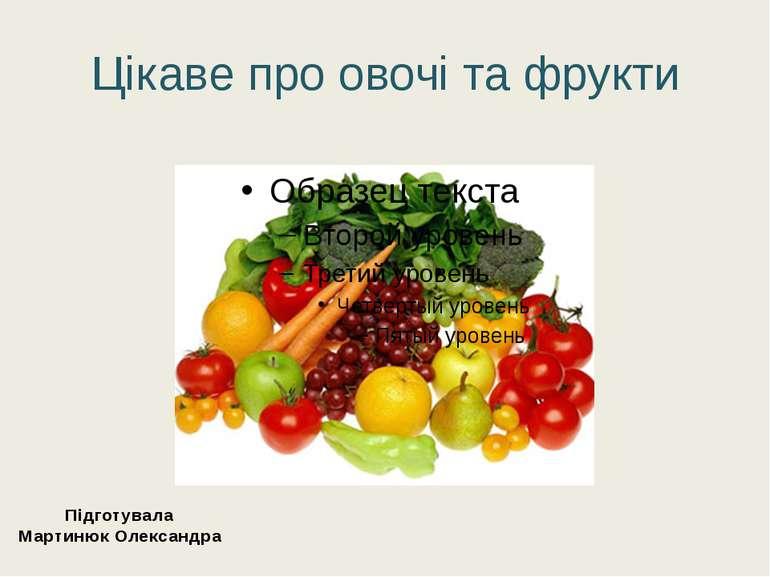 Цікаве про овочі та фрукти Підготувала Мартинюк Олександра
