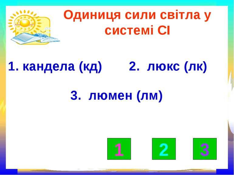 Одиниця сили світла у системі СІ 1. кандела (кд) 2. люкс (лк) 3. люмен (лм) 1...