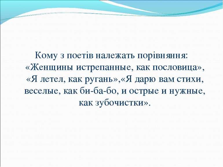 Кому з поетів належать порівняння: «Женщины истрепанные, как пословица», «Я л...