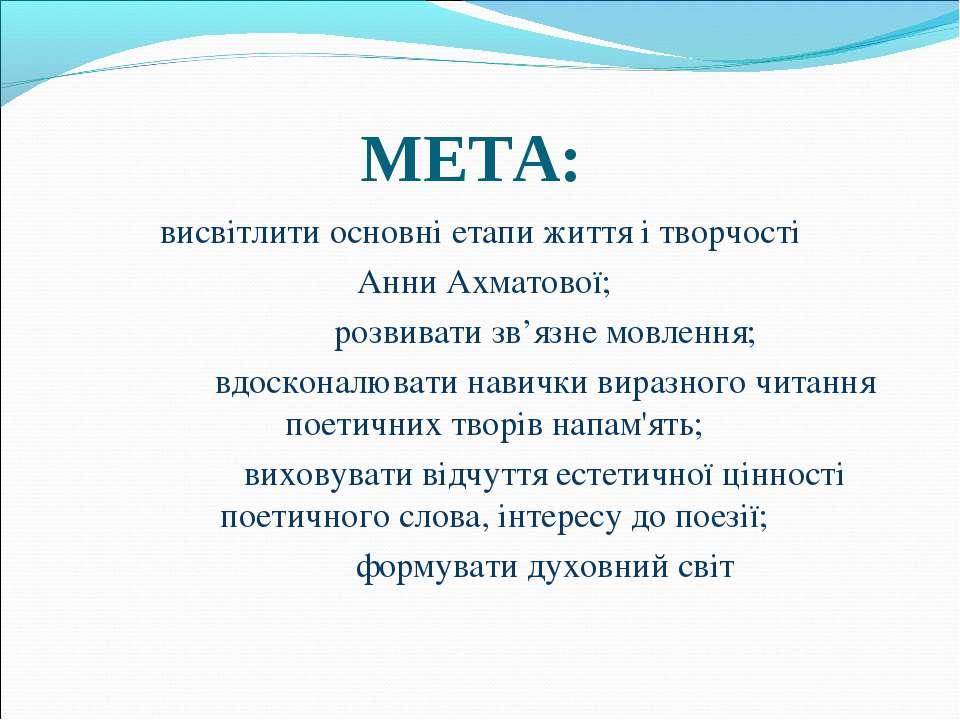 МЕТА: висвітлити основні етапи життя і творчості Анни Ахматової; розвивати зв...
