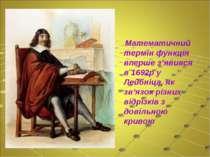 Математичний термін функція вперше з'явився в 1692р у Лейбніца, як зв'язок рі...