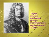 Перше загальне визначення функції зустрічається у Іоанна Бернуллі (1718р).