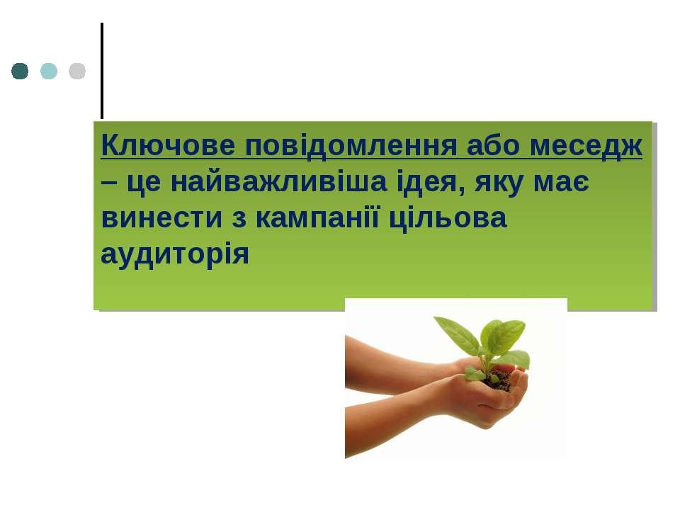 Ключове повідомлення або меседж – це найважливіша ідея, яку має винести з кам...