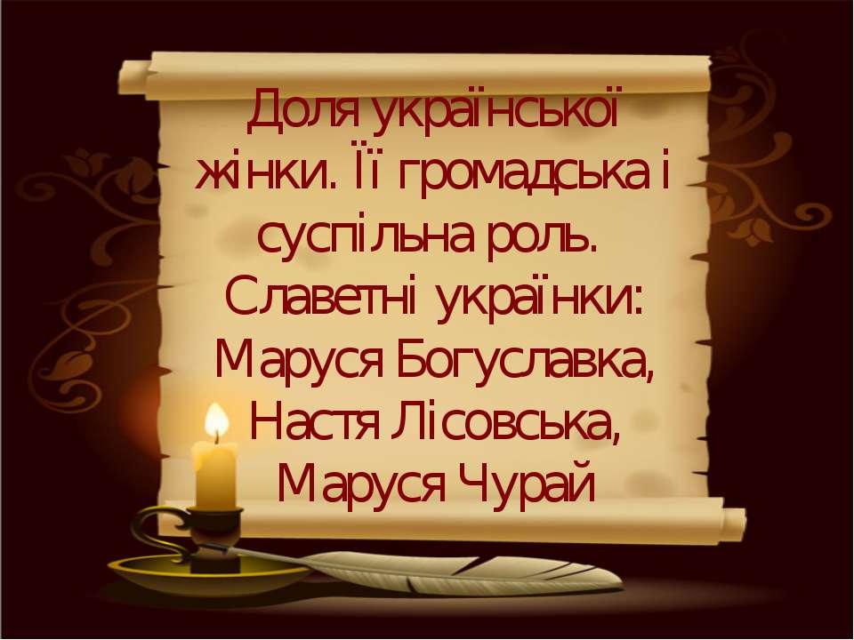 Доля української жінки. Її громадська і суспільна роль. Славетні українки: Ма...
