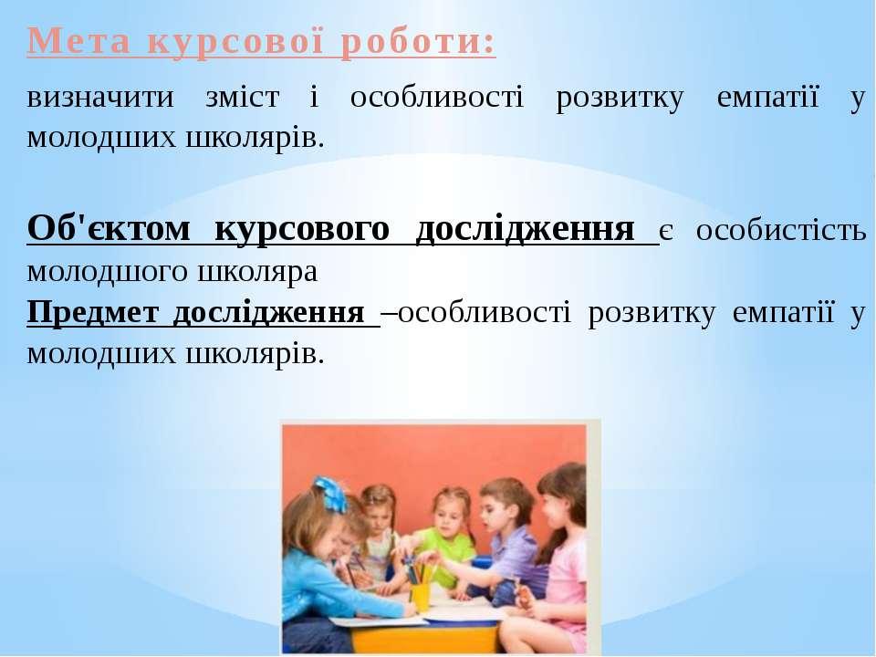 Мета курсової роботи: визначити зміст і особливості розвитку емпатії у молодш...