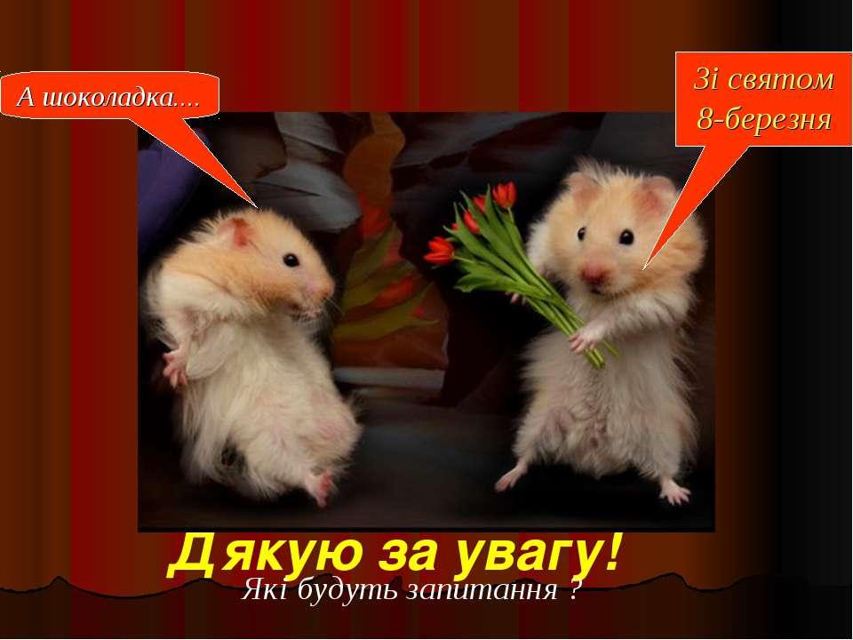 Дякую за увагу! Зі святом 8-березня А шоколадка.... Які будуть запитання ?