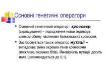 Основні генетичні оператори Основний генетичний оператор - кросовер (схрещува...