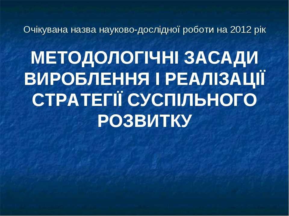 Очікувана назва науково-дослідної роботи на 2012 рік МЕТОДОЛОГІЧНІ ЗАСАДИ ВИР...