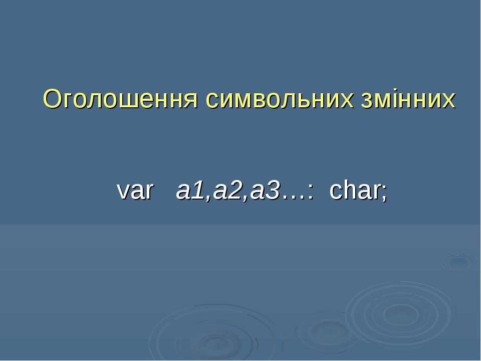Оголошення символьних змінних var a1,a2,a3…: char;