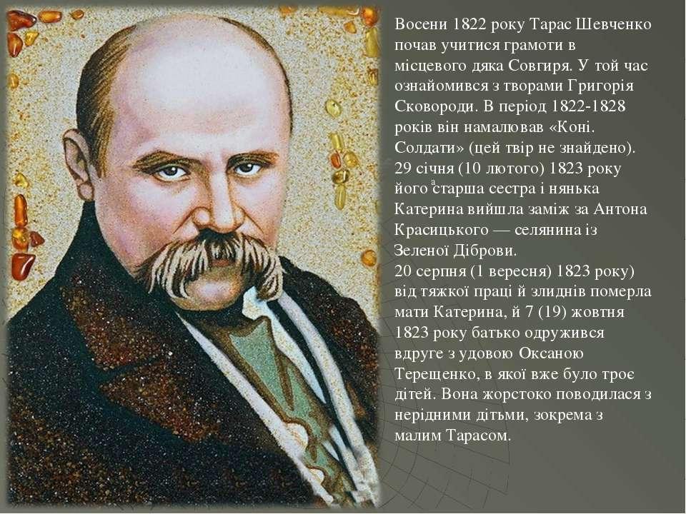 а Восени 1822 року Тарас Шевченко почав учитися грамоти в місцевого дяка Совг...
