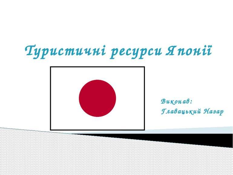Туристичні ресурси Японії Виконав: Главацький Назар