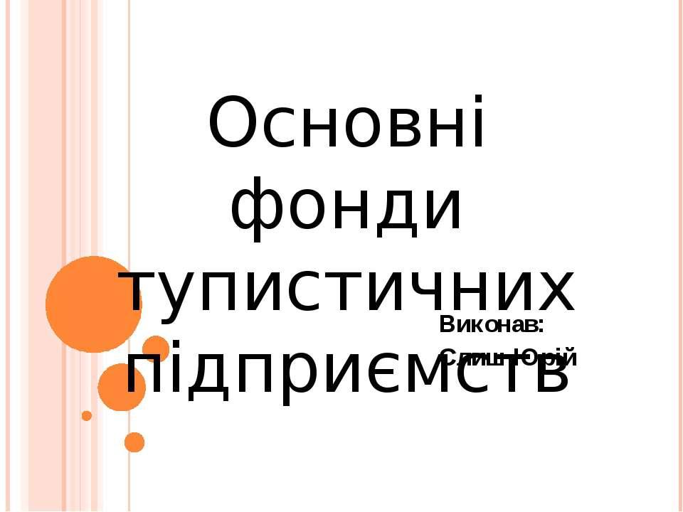 Виконав: Слиш Юрій Основні фонди тупистичних підприємств