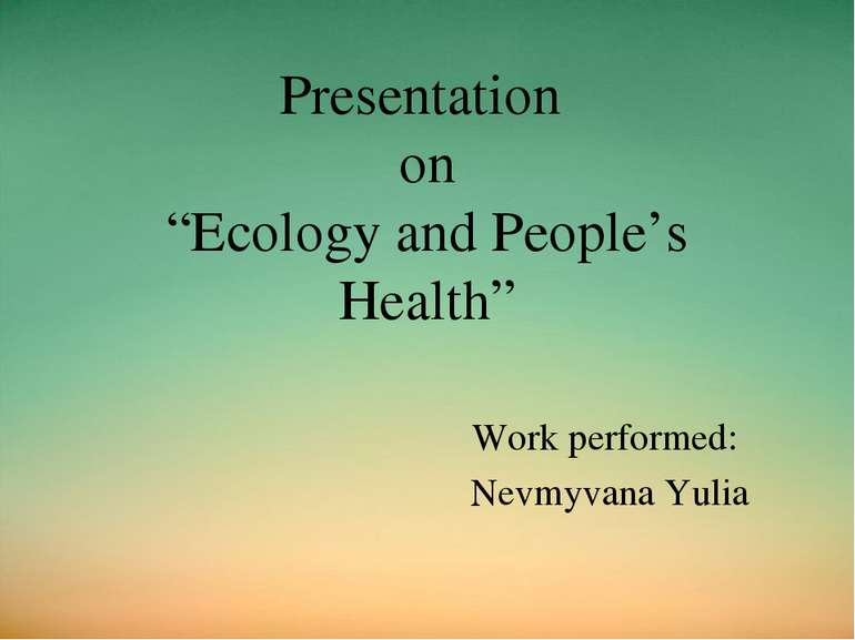 "Presentation on ""Ecology and People's Health"" Work performed: Nevmyvana Yulia"