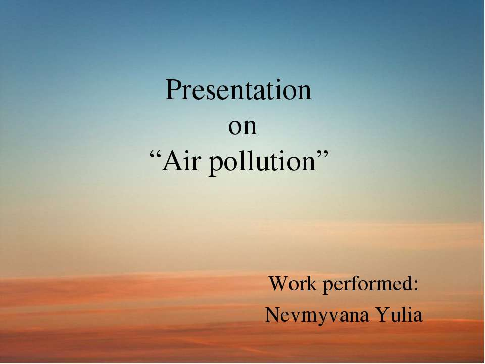 "Presentation on ""Air pollution"" Work performed: Nevmyvana Yulia"