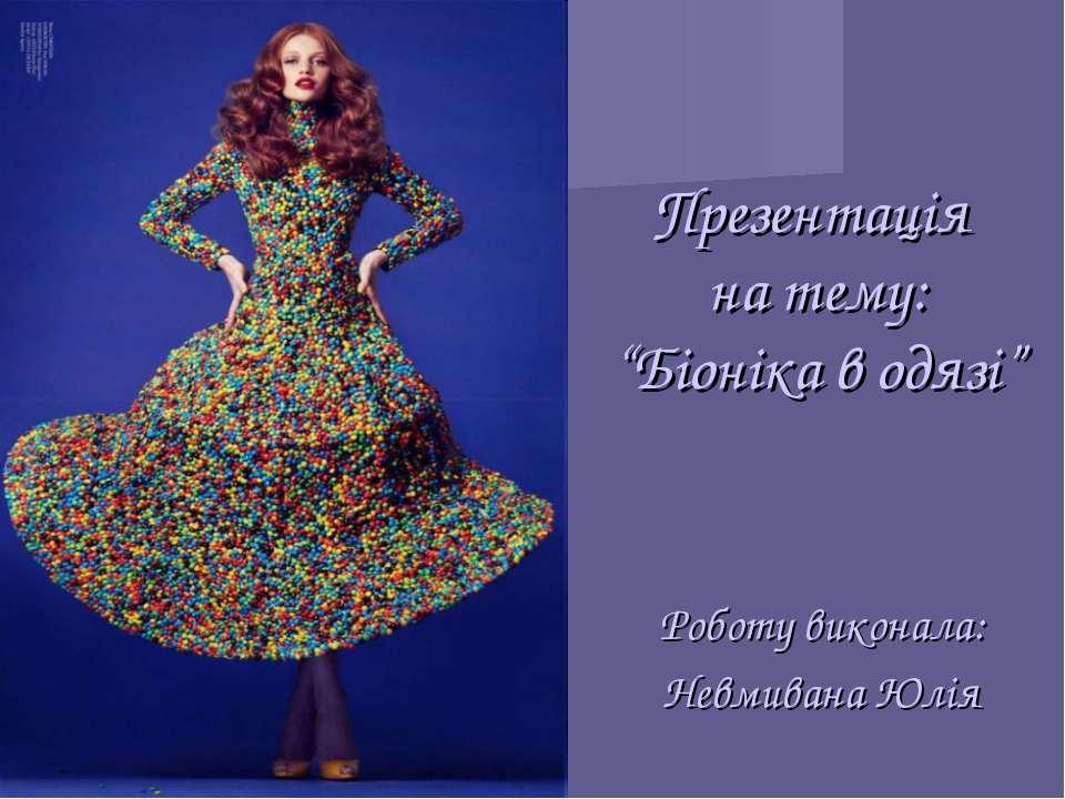 """Презентація на тему: """"Біоніка в одязі"""" Роботу виконала: Невмивана Юлія"""