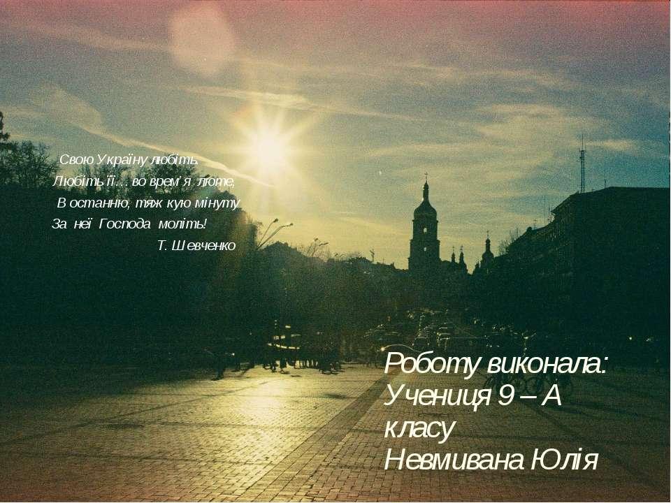 Роботу виконала: Учениця 9 – А класу Невмивана Юлія Свою Україну любіть. Любі...