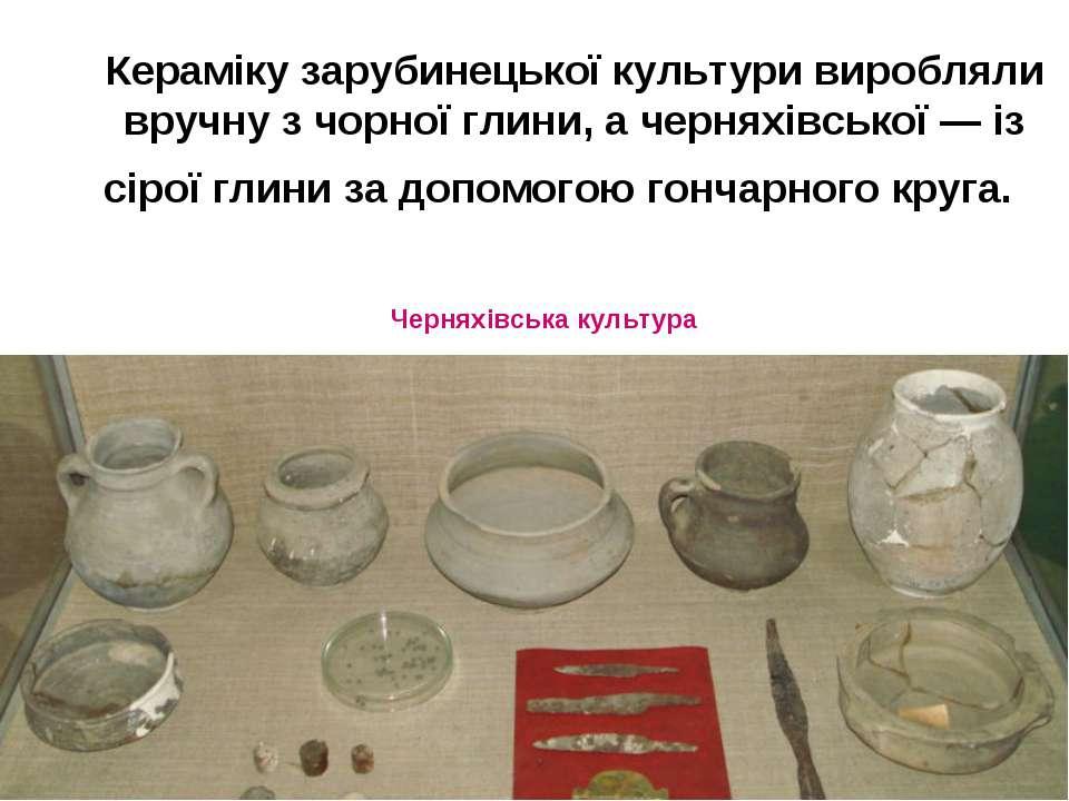 Кераміку зарубинецької культури виробляли вручну з чорної глини, а черняхівсь...