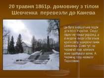 20 травня 1861р. домовину з тілом Шевченка перевезли до Канева Це була виріша...
