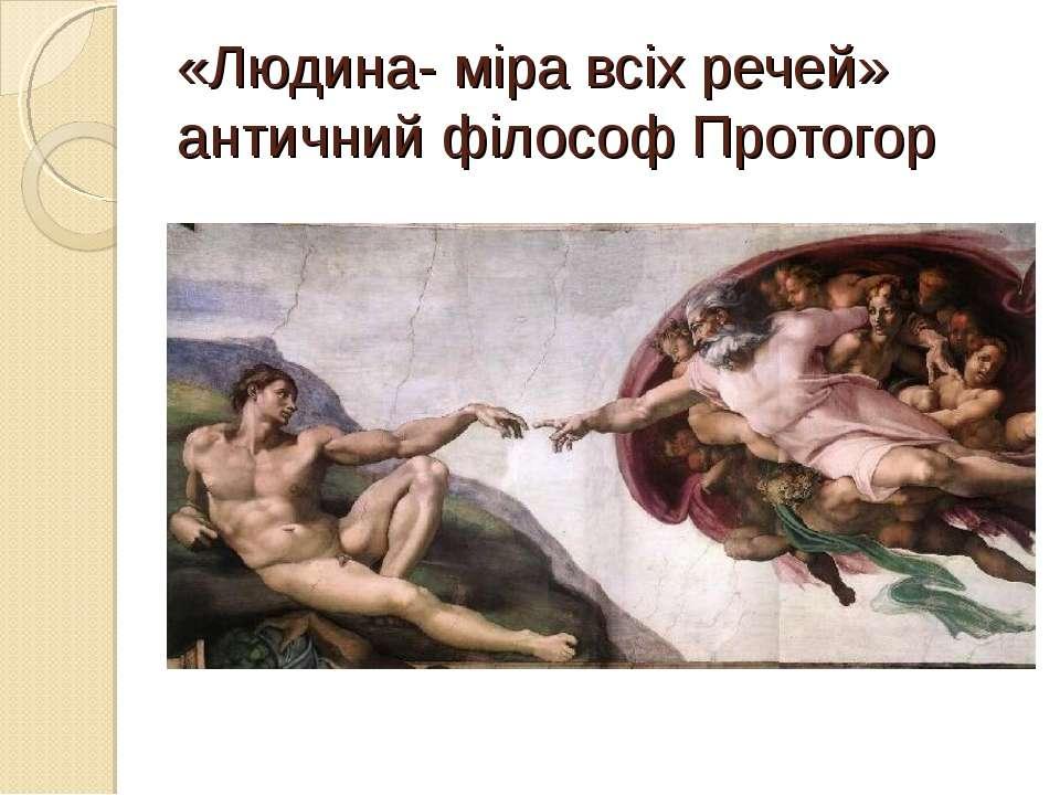 «Людина- міра всіх речей» античний філософ Протогор