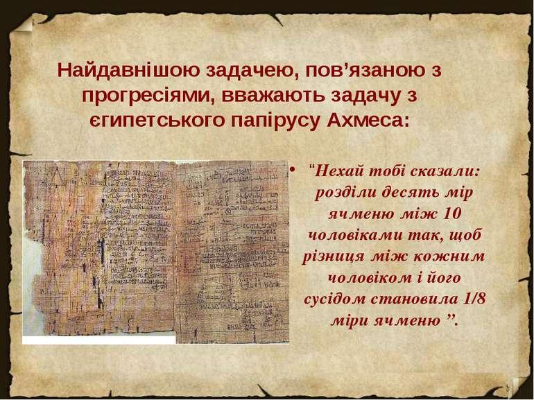 Найдавнішою задачею, пов'язаною з прогресіями, вважають задачу з єгипетського...