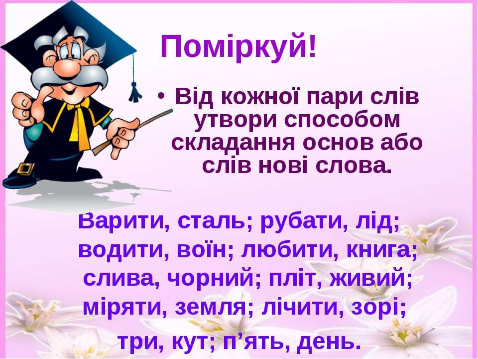 Поміркуй! Від кожної пари слів утвори способом складання основ або слів нові ...