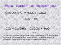 Якіснареакціянакарбонат-іони : СаСО3+2НСl = Н2СО3 + СаСl2 Н2О СО2 СО2 + Са...