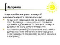 Напрями Існують два напрями конверсії сонячної енергії в технологічну: терміч...