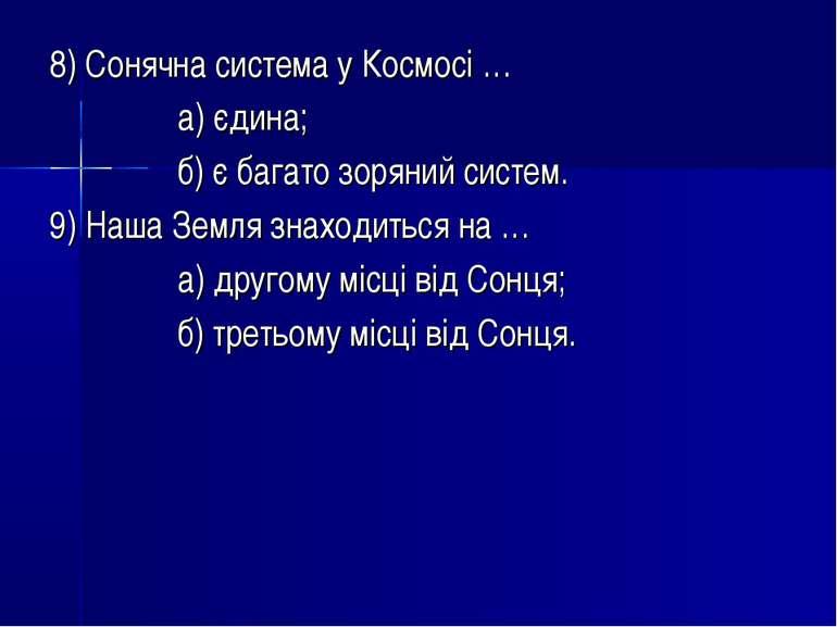 8) Сонячна система у Космосі … а) єдина; б) є багато зоряний систем. 9) Наша ...