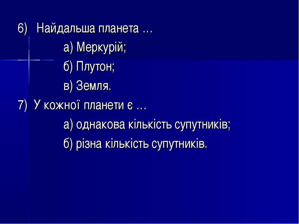 6) Найдальша планета … а) Меркурій; б) Плутон; в) Земля. 7) У кожної планети ...
