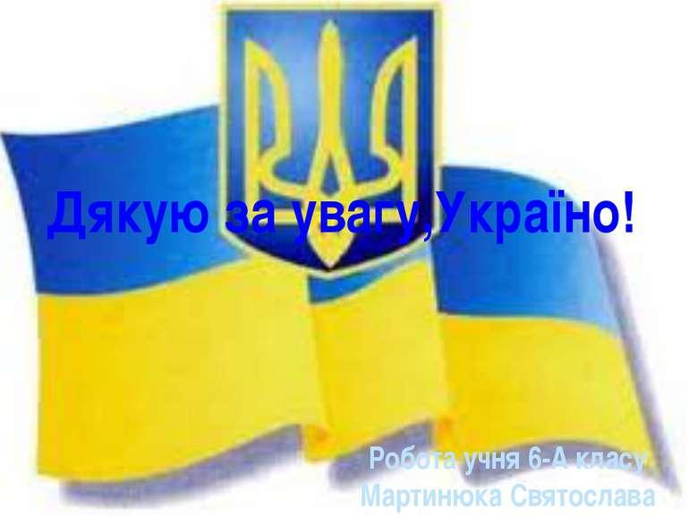 Дякую за увагу,Україно! Робота учня 6-А класу Мартинюка Святослава