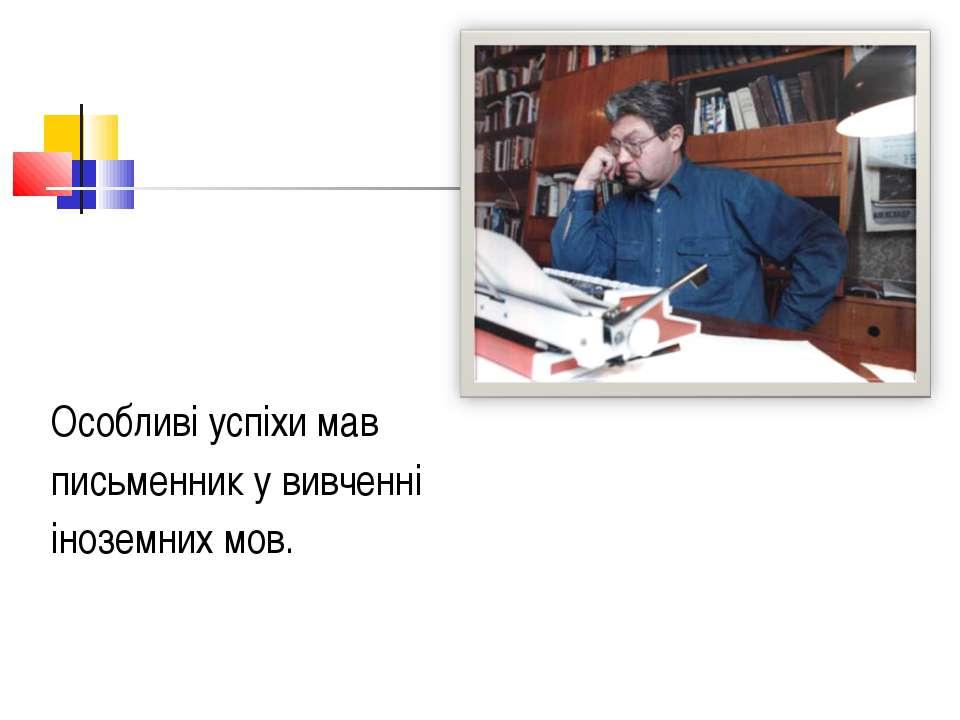 Особливі успіхи мав письменник у вивченні іноземних мов.