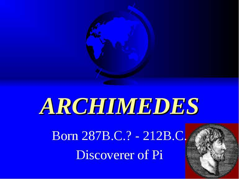 ARCHIMEDES Born 287B.C.? - 212B.C. Discoverer of Pi
