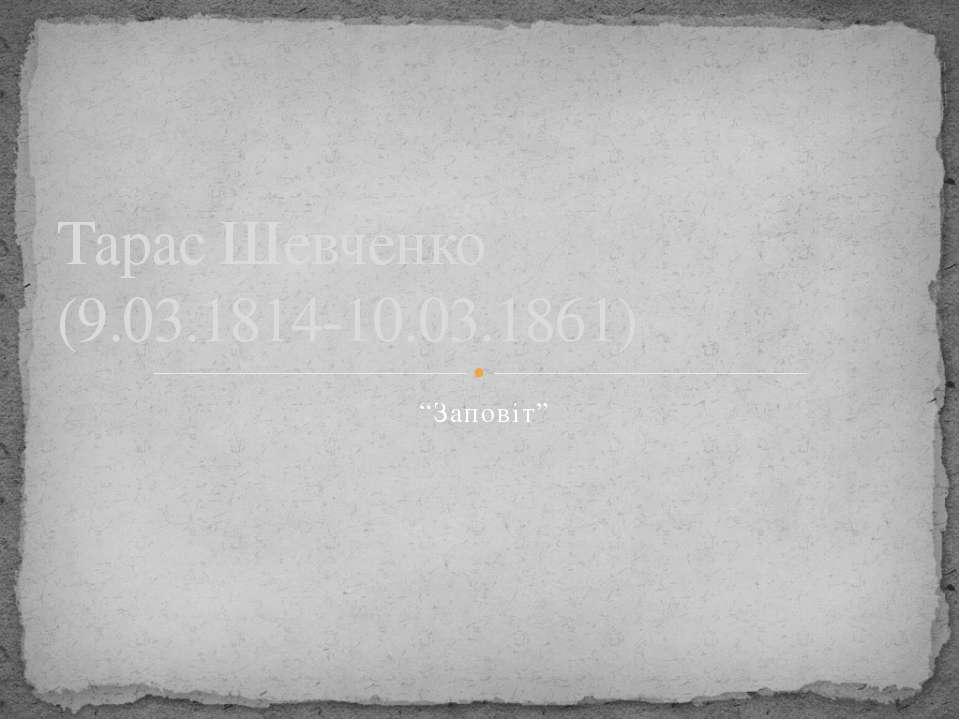 """""""Заповіт"""" Тарас Шевченко (9.03.1814-10.03.1861)"""