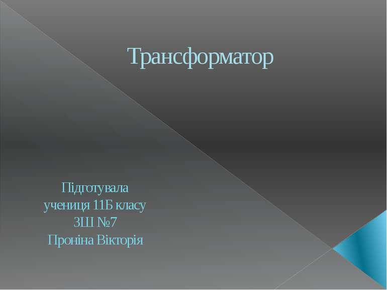 Трансформатор Підготувала учениця 11Б класу ЗШ №7 Проніна Вікторія