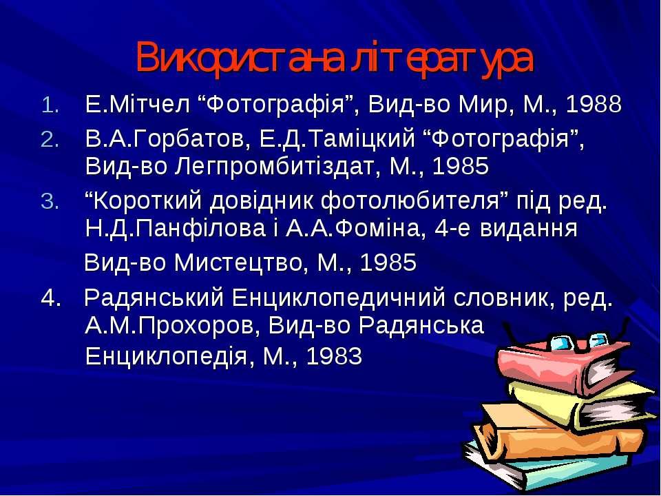 """Використана література Е.Мітчел """"Фотографія"""", Вид-во Мир, М., 1988 В.А.Горбат..."""