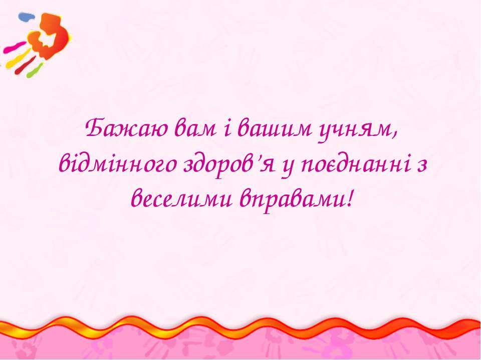 Бажаю вам і вашим учням, відмінного здоров'я у поєднанні з веселими вправами!