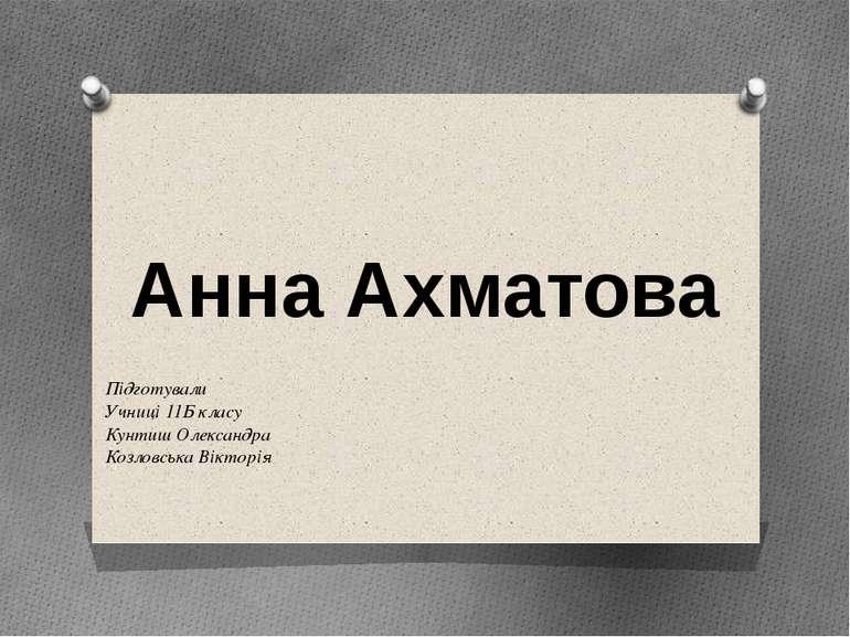 Анна Ахматова Підготували Учниці 11Б класу Кунтиш Олександра Козловська Вікто...